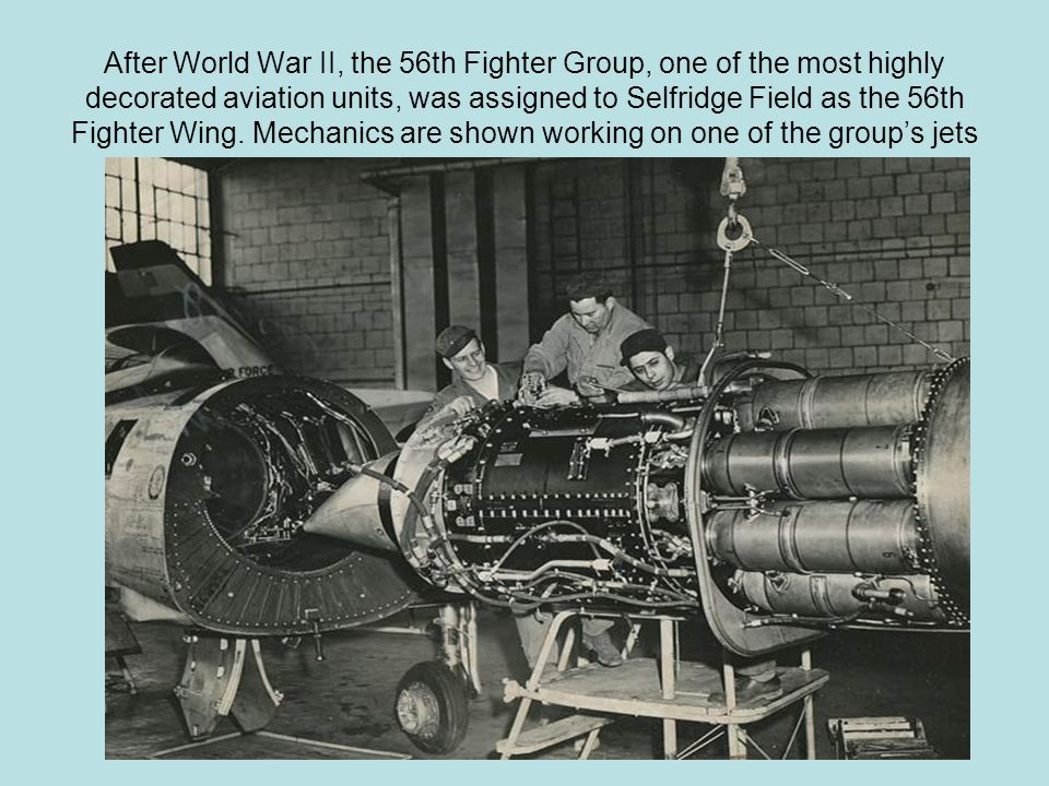 After World War II, the 56th Fighter Group, one of the most highly decorated aviation units, was assigned to Selfridge Field as the 56th Fighter Wing.