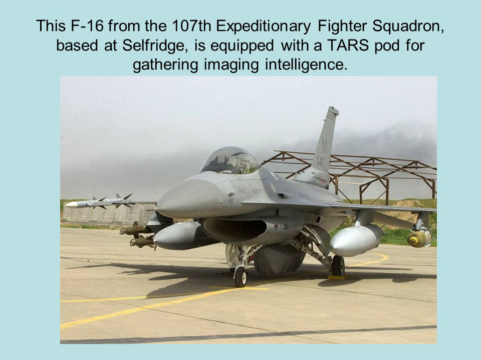 This F-16 from the 107th Expeditionary Fighter Squadron, based at Selfridge, is equipped with a TARS pod for gathering imaging intelligence.