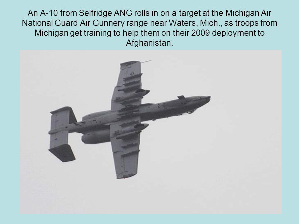 An A-10 from Selfridge ANG rolls in on a target at the Michigan Air National Guard Air Gunnery range near Waters, Mich., as troops from Michigan get training to help them on their 2009 deployment to Afghanistan.