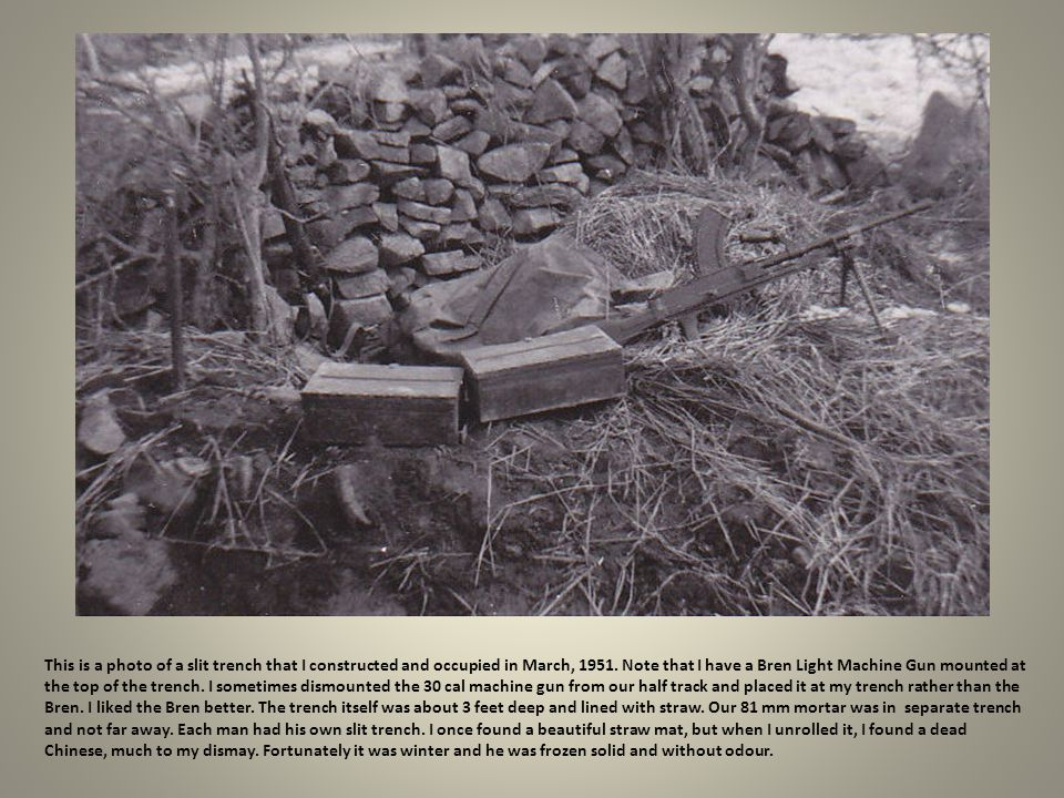 This is a photo of a slit trench that I constructed and occupied in March, 1951. Note that I have a Bren Light Machine Gun mounted at the top of the trench.