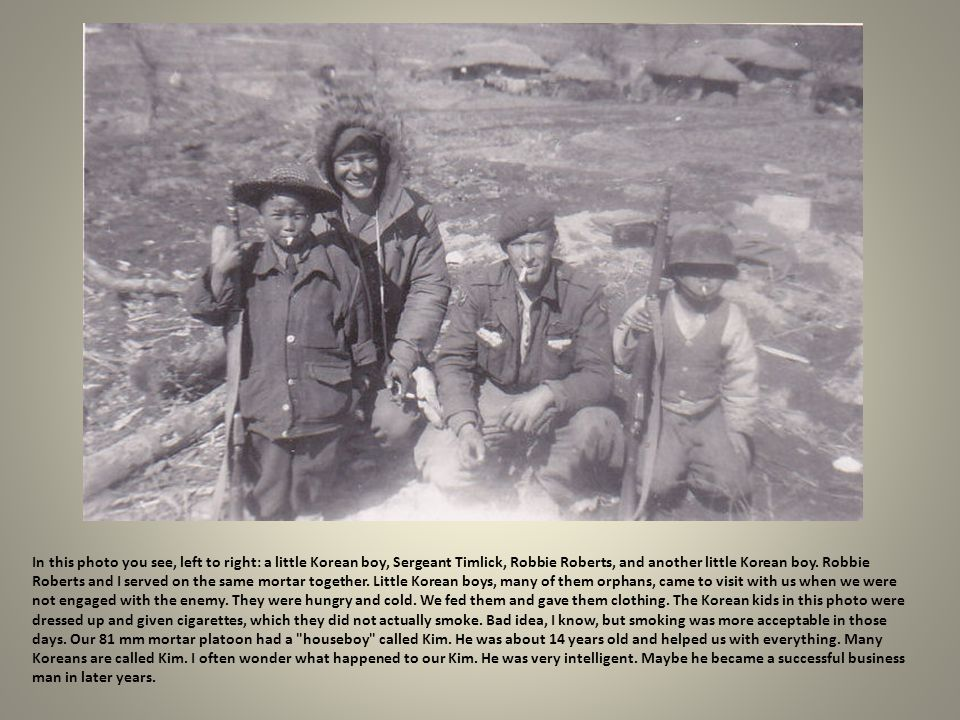 In this photo you see, left to right: a little Korean boy, Sergeant Timlick, Robbie Roberts, and another little Korean boy. Robbie Roberts and I served on the same mortar together. Little Korean boys, many of them orphans, came to visit with us when we were not engaged with the enemy.