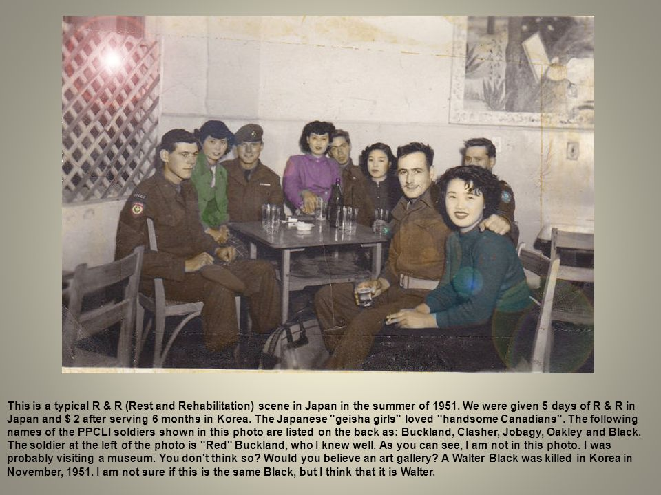 This is a typical R & R (Rest and Rehabilitation) scene in Japan in the summer of 1951. We were given 5 days of R & R in Japan and $ 2 after serving 6 months in Korea. The Japanese geisha girls loved handsome Canadians . The following names of the PPCLI soldiers shown in this photo are listed on the back as: Buckland, Clasher, Jobagy, Oakley and Black. The soldier at the left of the photo is Red Buckland, who I knew well. As you can see, I am not in this photo. I was probably visiting a museum. You don t think so Would you believe an art gallery A Walter Black was killed in Korea in November, 1951. I am not sure if this is the same Black, but I think that it is Walter.