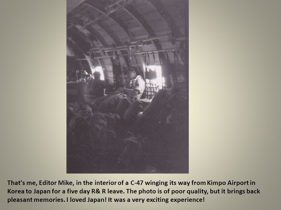That s me, Editor Mike, in the interior of a C-47 winging its way from Kimpo Airport in Korea to Japan for a five day R& R leave.