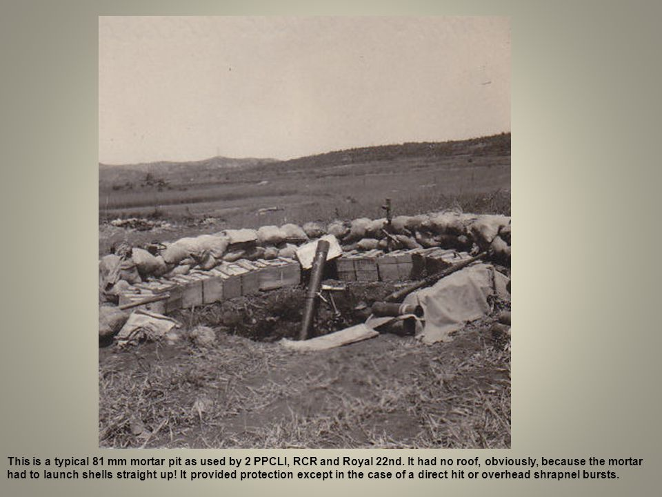 This is a typical 81 mm mortar pit as used by 2 PPCLI, RCR and Royal 22nd. It had no roof, obviously, because the mortar had to launch shells straight up! It provided protection except in the case of a direct hit or overhead shrapnel bursts.