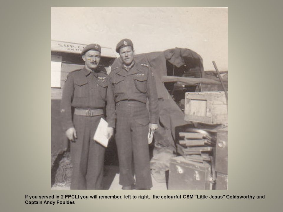 If you served in 2 PPCLI you will remember, left to right, the colourful CSM Little Jesus Goldsworthy and
