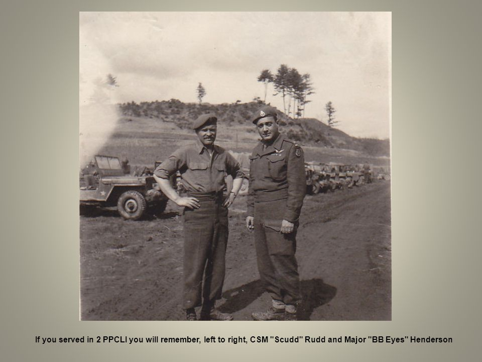 If you served in 2 PPCLI you will remember, left to right, CSM Scudd Rudd and Major BB Eyes Henderson