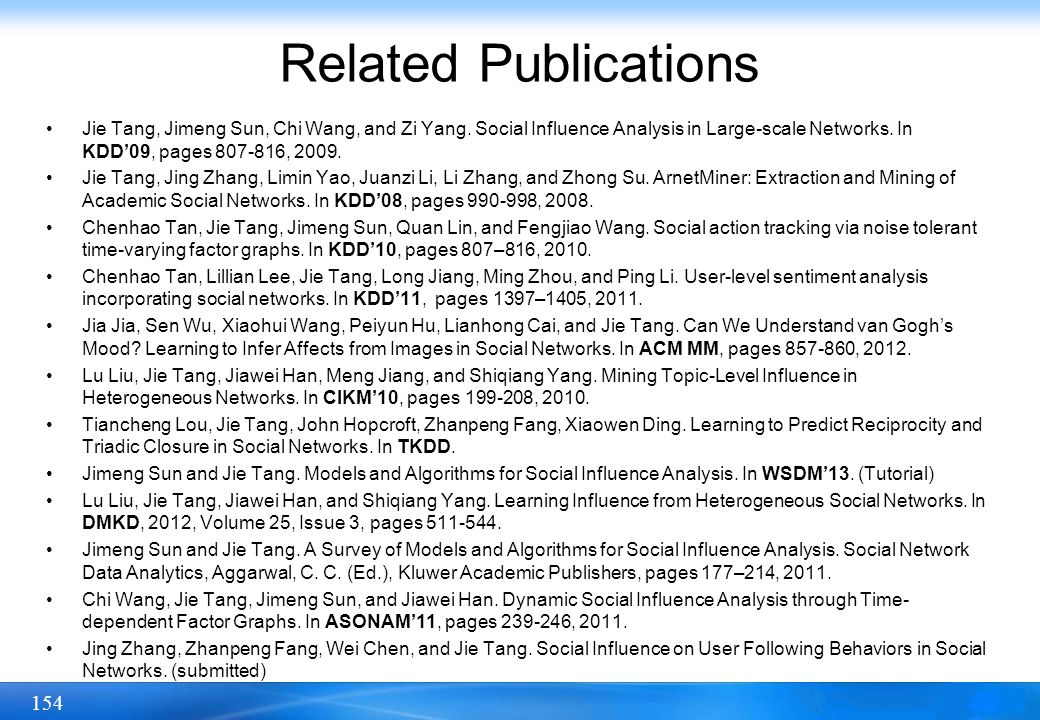 Related Publications Jie Tang, Jimeng Sun, Chi Wang, and Zi Yang. Social Influence Analysis in Large-scale Networks. In KDD'09, pages 807-816, 2009.