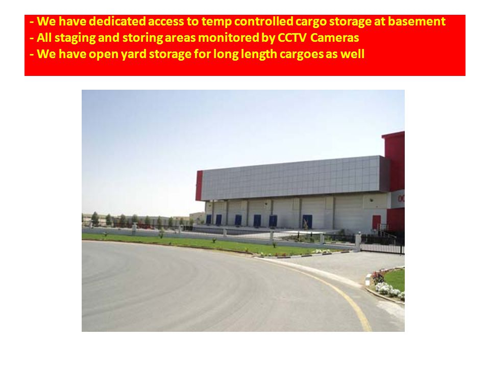 - We have dedicated access to temp controlled cargo storage at basement - All staging and storing areas monitored by CCTV Cameras - We have open yard storage for long length cargoes as well