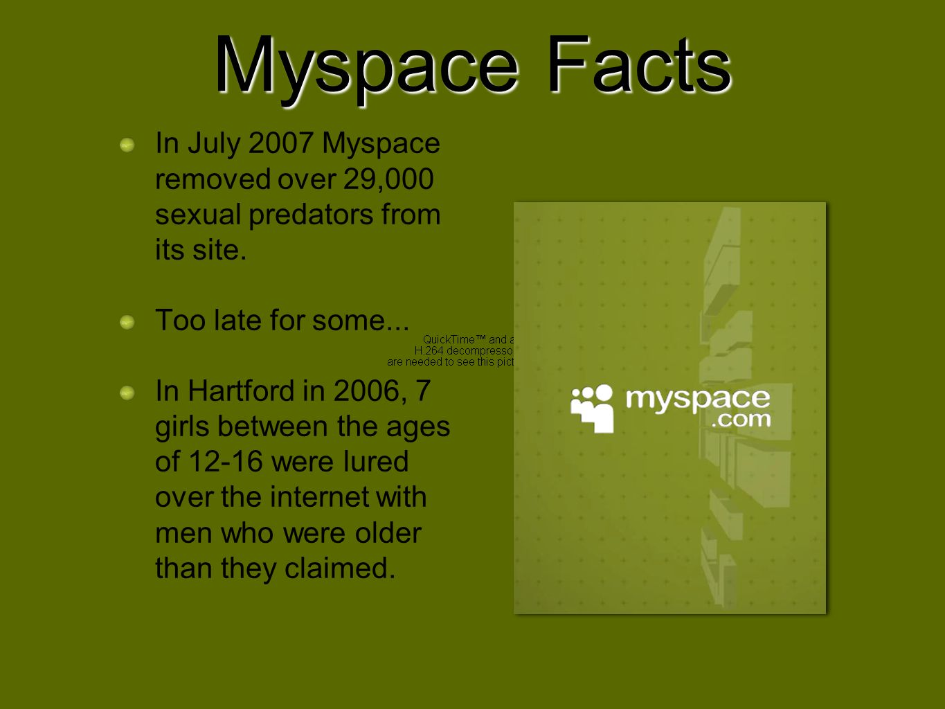 Myspace Facts In July 2007 Myspace removed over 29,000 sexual predators from its site. Too late for some...