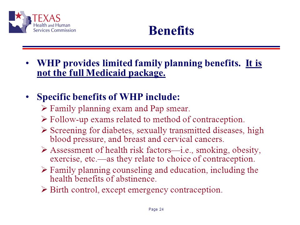 Benefits WHP provides limited family planning benefits. It is not the full Medicaid package. Specific benefits of WHP include: