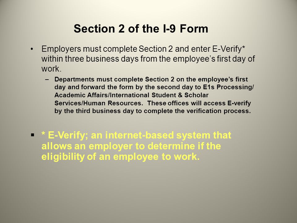 Section 2 of the I-9 Form Employers must complete Section 2 and enter E-Verify* within three business days from the employee's first day of work.