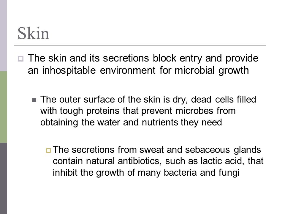 Skin The skin and its secretions block entry and provide an inhospitable environment for microbial growth.