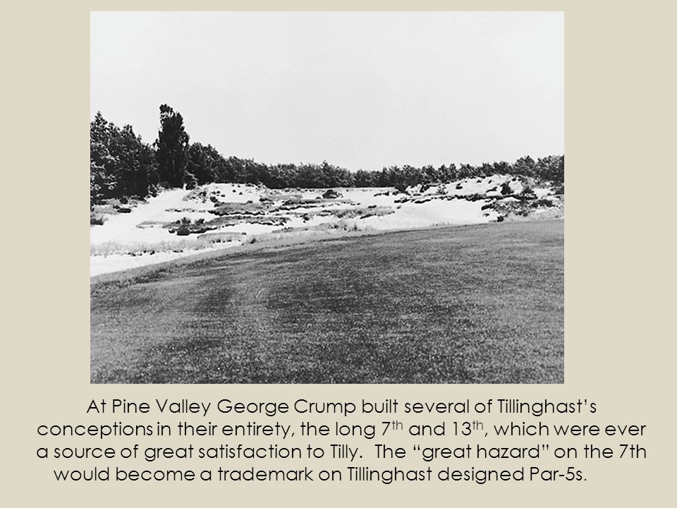 At Pine Valley George Crump built several of Tillinghast's conceptions in their entirety, the long 7th and 13th, which were ever a source of great satisfaction to Tilly.