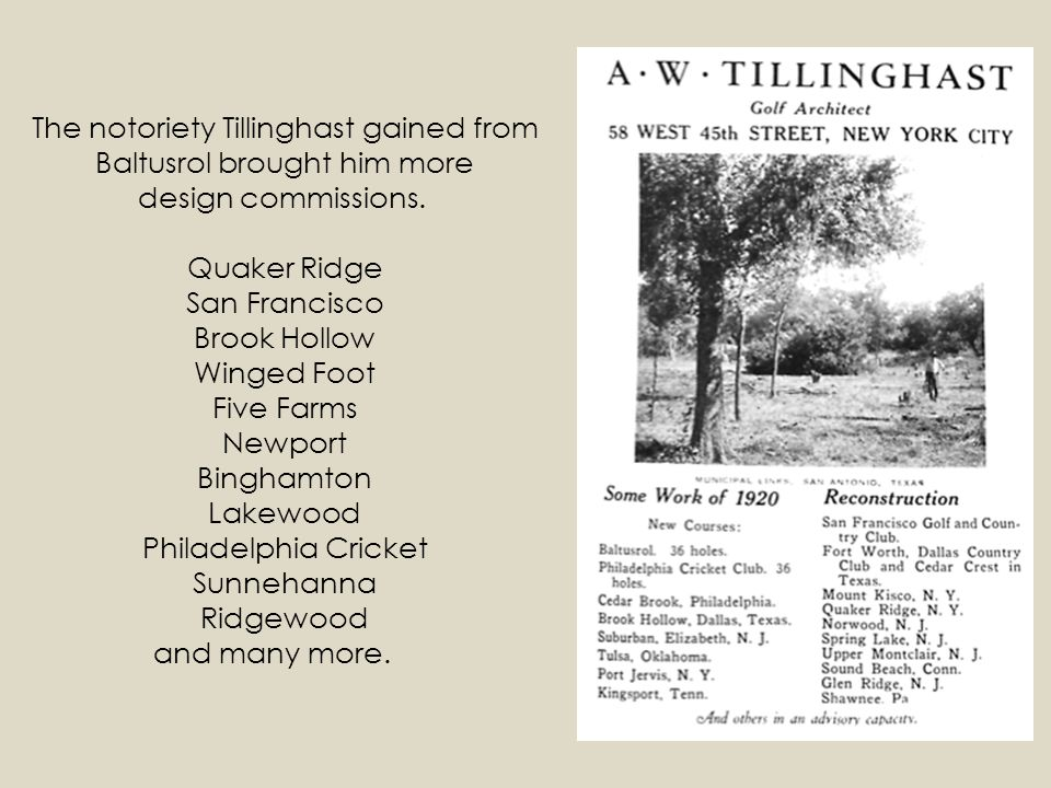 The notoriety Tillinghast gained from Baltusrol brought him more design commissions. Quaker Ridge San Francisco Brook Hollow Winged Foot Five Farms Newport Binghamton Lakewood Philadelphia Cricket Sunnehanna Ridgewood and many more.