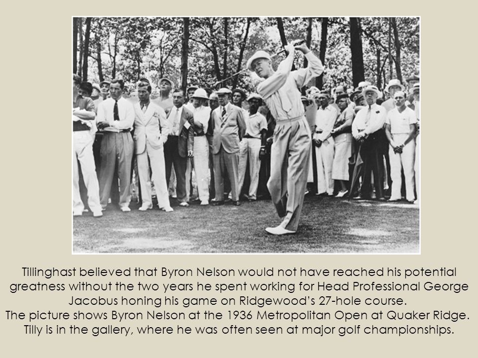 Tillinghast believed that Byron Nelson would not have reached his potential greatness without the two years he spent working for Head Professional George Jacobus honing his game on Ridgewood's 27-hole course. The picture shows Byron Nelson at the 1936 Metropolitan Open at Quaker Ridge. Tilly is in the gallery, where he was often seen at major golf championships.
