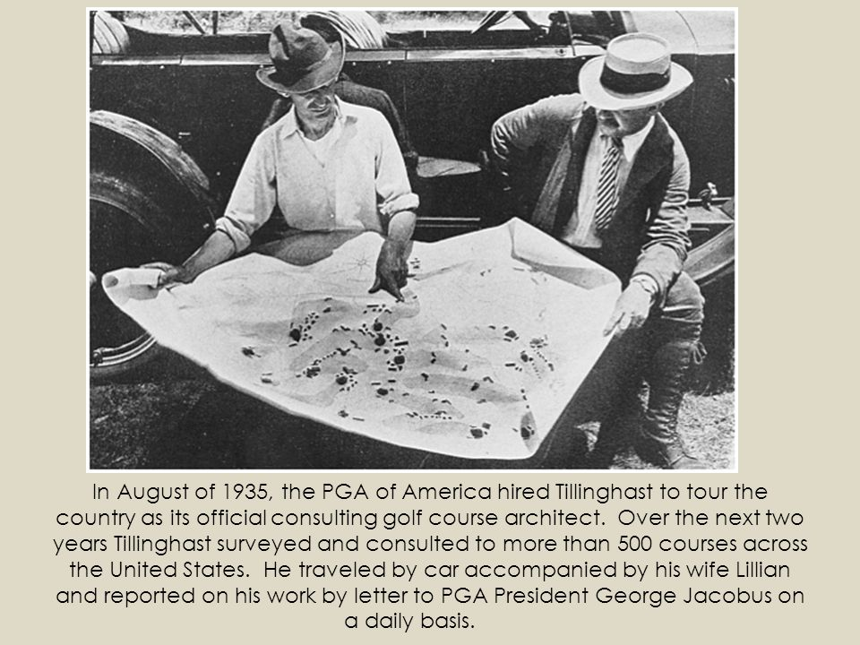 In August of 1935, the PGA of America hired Tillinghast to tour the country as its official consulting golf course architect. Over the next two years Tillinghast surveyed and consulted to more than 500 courses across the United States. He traveled by car accompanied by his wife Lillian and reported on his work by letter to PGA President George Jacobus on a daily basis.