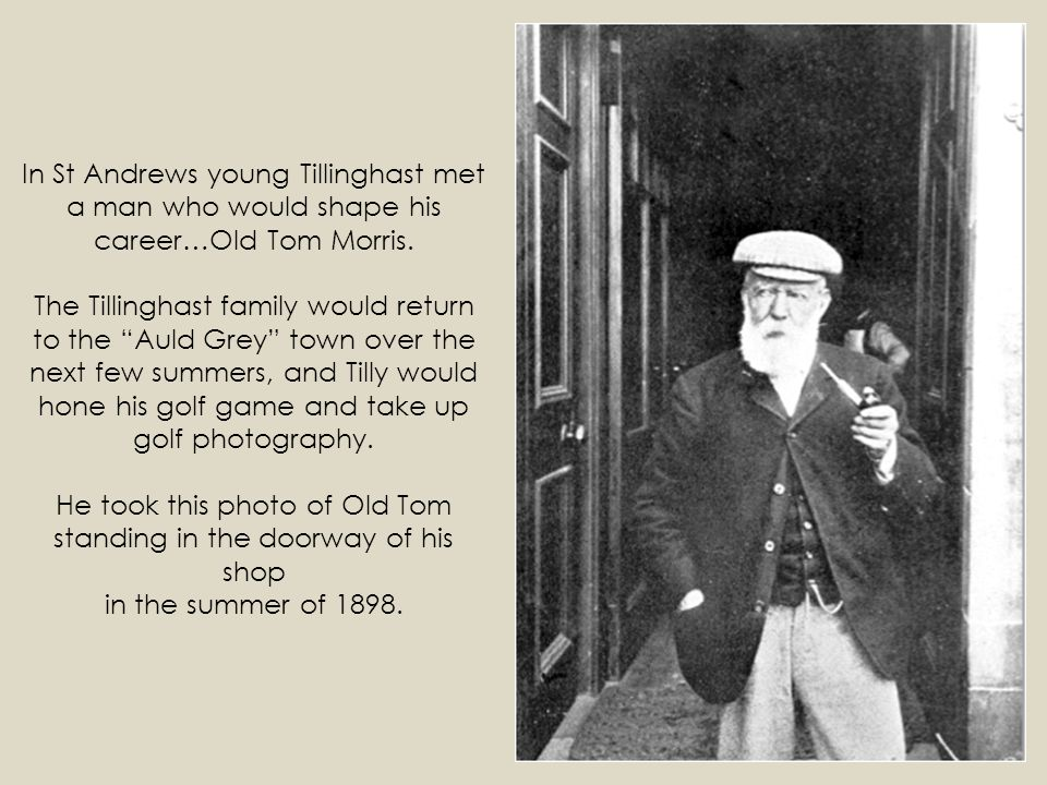 In St Andrews young Tillinghast met a man who would shape his career…Old Tom Morris.