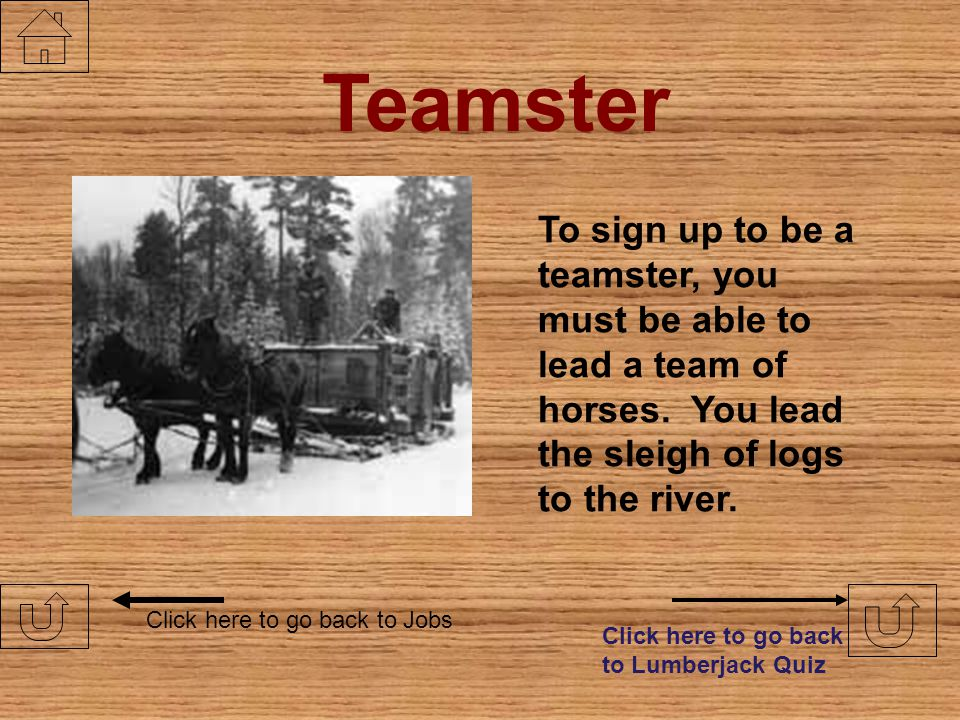Teamster To sign up to be a teamster, you must be able to lead a team of horses. You lead the sleigh of logs to the river.
