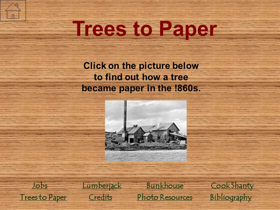 Trees to Paper Click on the picture below to find out how a tree became paper in the !860s. Credits.