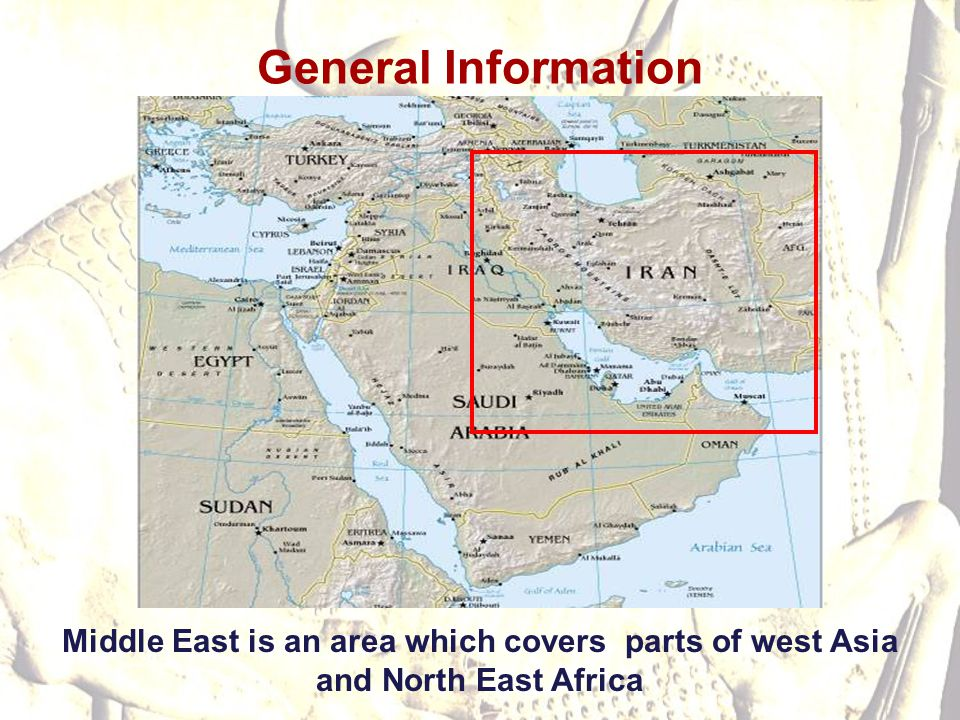 General Information Middle East is an area which covers parts of west Asia and North East Africa