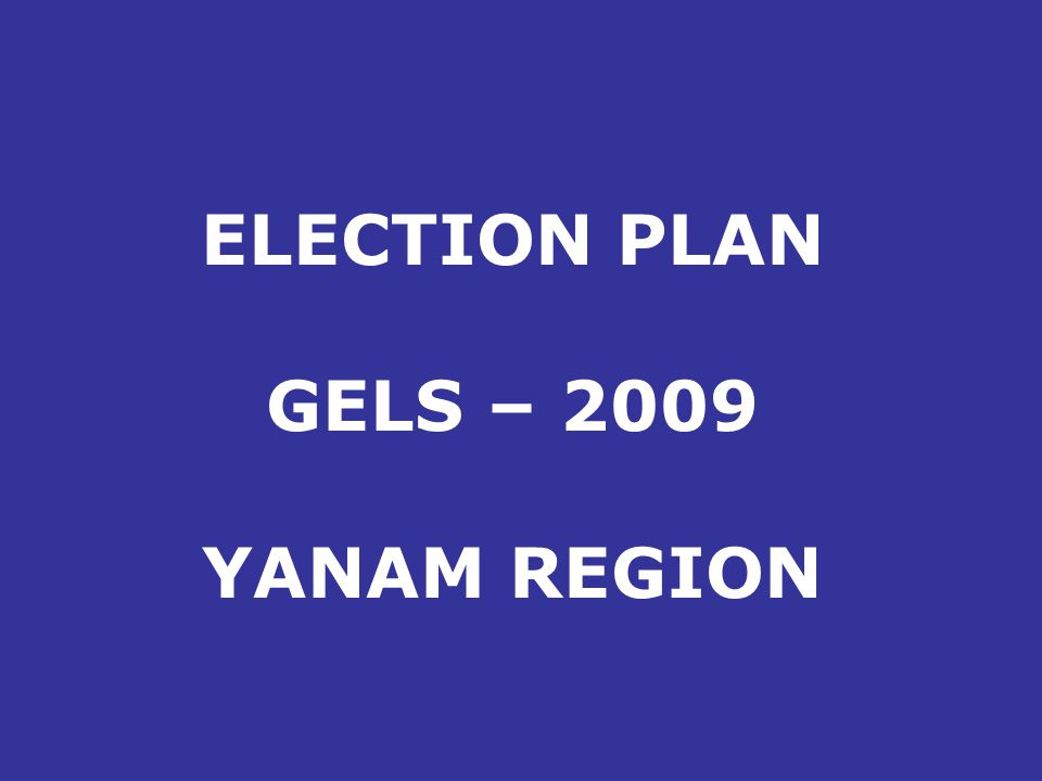 ELECTION PLAN GELS – 2009 YANAM REGION