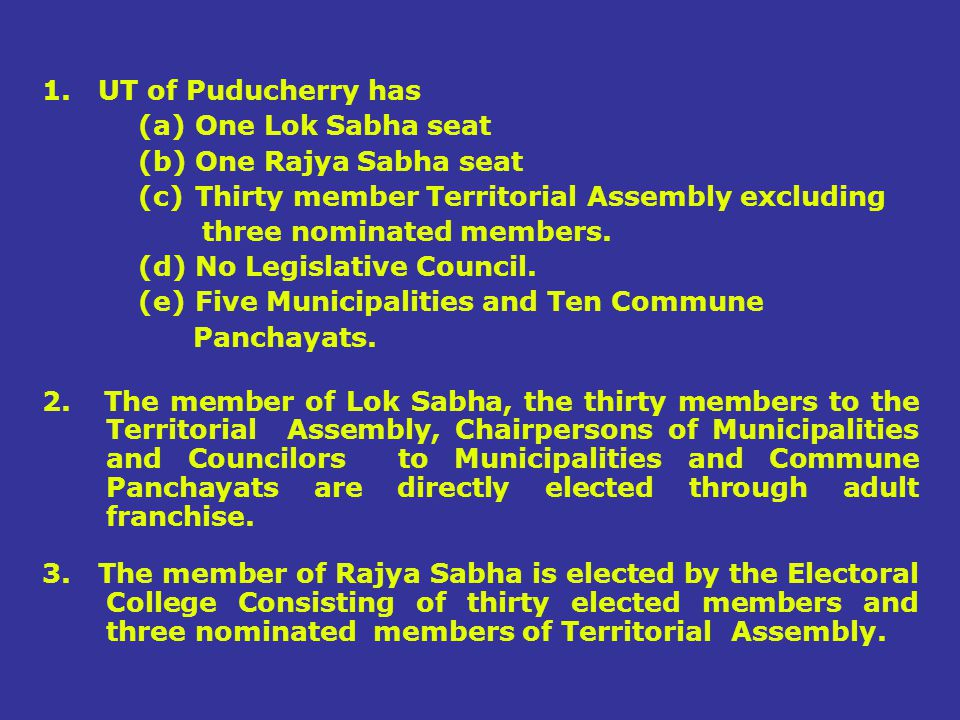 1. UT of Puducherry has One Lok Sabha seat. One Rajya Sabha seat. Thirty member Territorial Assembly excluding.