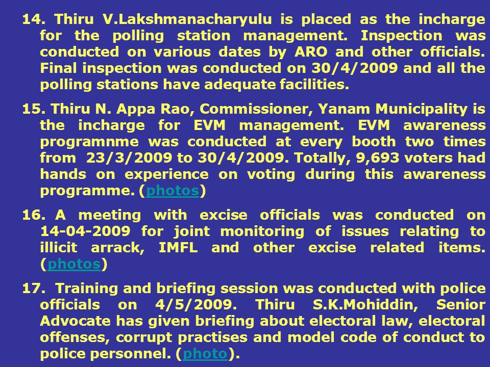 14. Thiru V.Lakshmanacharyulu is placed as the incharge for the polling station management. Inspection was conducted on various dates by ARO and other officials. Final inspection was conducted on 30/4/2009 and all the polling stations have adequate facilities.