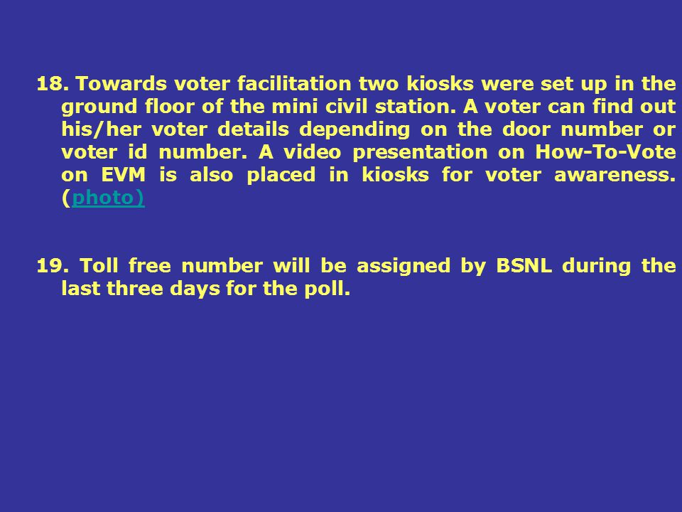 18. Towards voter facilitation two kiosks were set up in the ground floor of the mini civil station. A voter can find out his/her voter details depending on the door number or voter id number. A video presentation on How-To-Vote on EVM is also placed in kiosks for voter awareness. (photo)