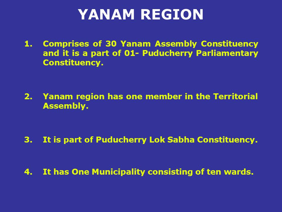 YANAM REGION Comprises of 30 Yanam Assembly Constituency and it is a part of 01- Puducherry Parliamentary Constituency.