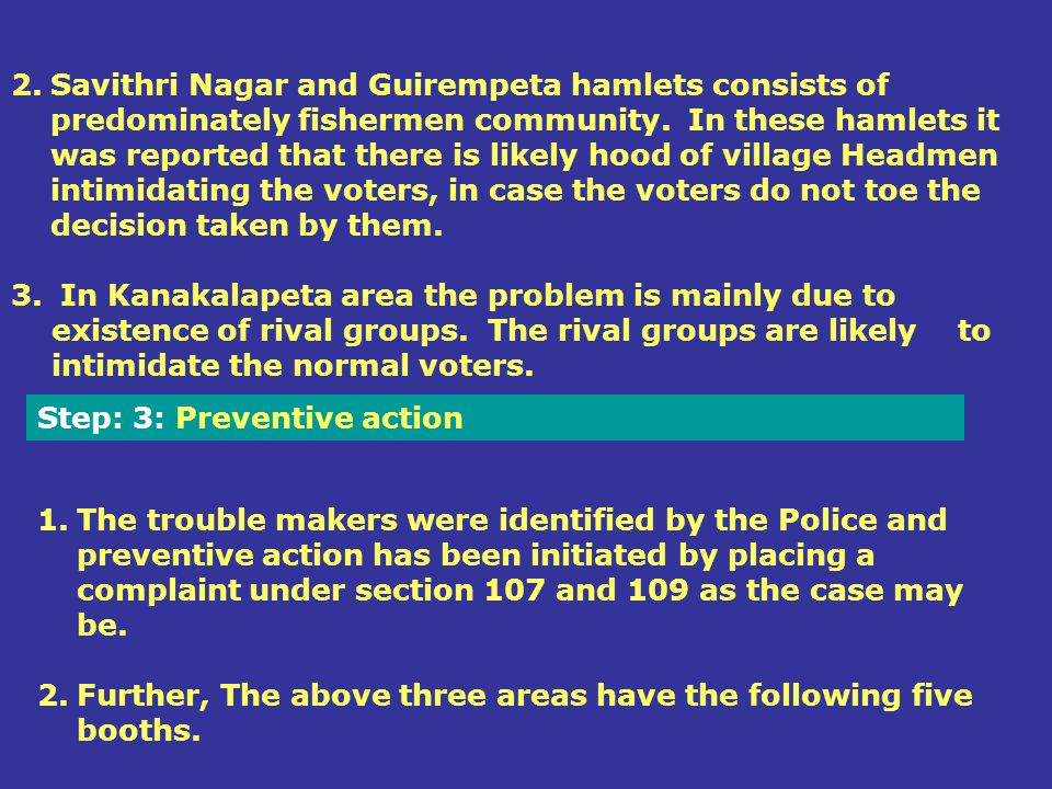 Savithri Nagar and Guirempeta hamlets consists of predominately fishermen community. In these hamlets it was reported that there is likely hood of village Headmen intimidating the voters, in case the voters do not toe the decision taken by them.