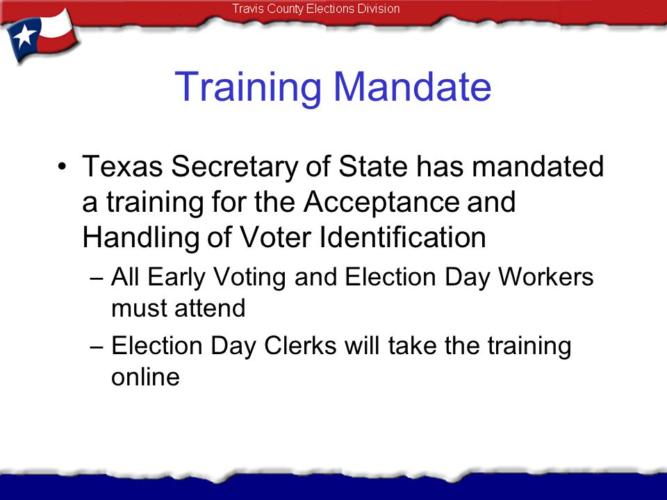 Training Mandate Texas Secretary of State has mandated a training for the Acceptance and Handling of Voter Identification.