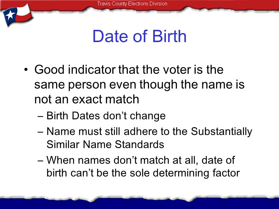 Date of Birth Good indicator that the voter is the same person even though the name is not an exact match.
