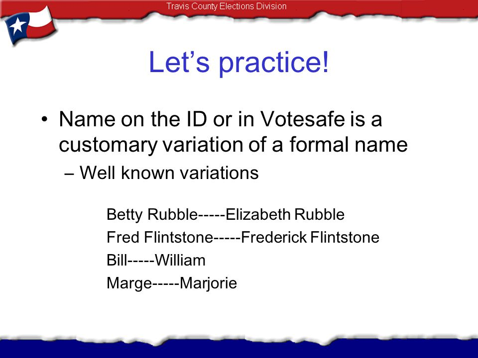 Let's practice! Name on the ID or in Votesafe is a customary variation of a formal name. Well known variations.