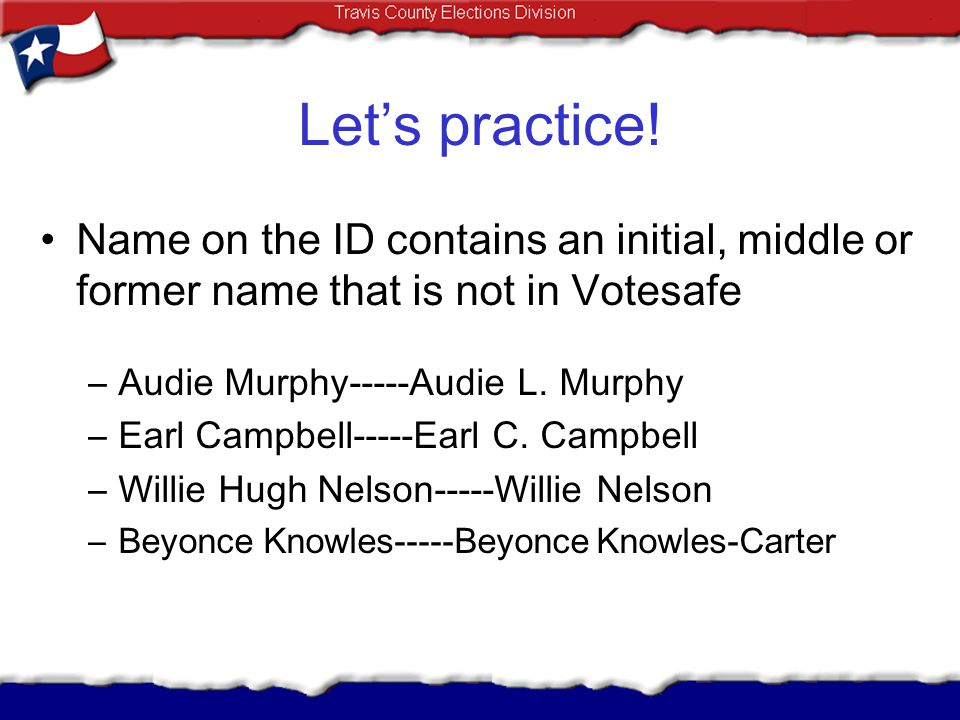 Let's practice! Name on the ID contains an initial, middle or former name that is not in Votesafe. Audie Murphy-----Audie L. Murphy.