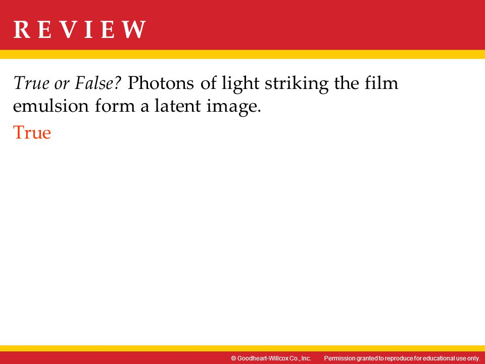 True or False Photons of light striking the film emulsion form a latent image. True