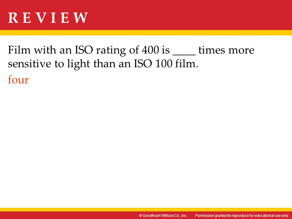 Film with an ISO rating of 400 is ____ times more sensitive to light than an ISO 100 film. four