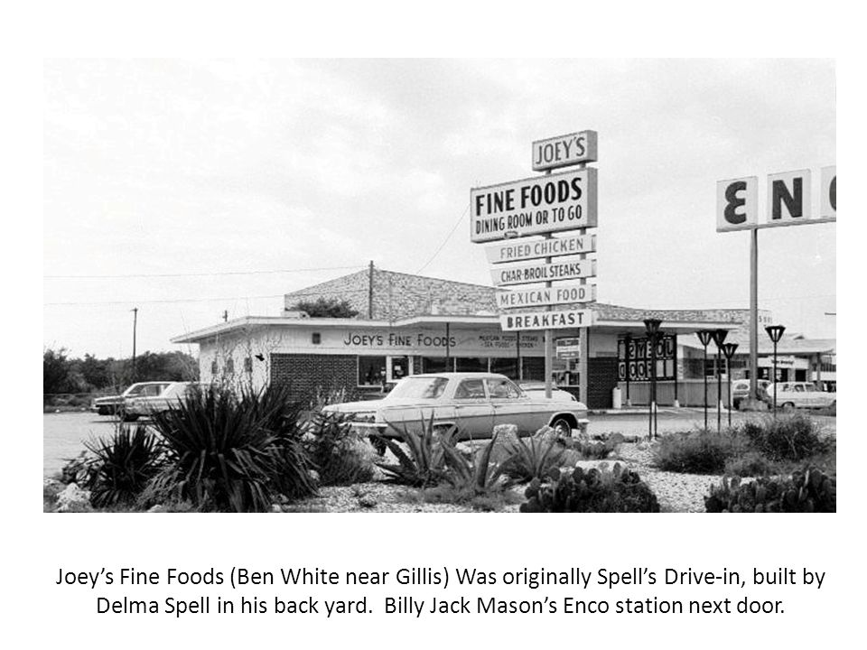 Joey's Fine Foods (Ben White near Gillis) Was originally Spell's Drive-in, built by Delma Spell in his back yard.