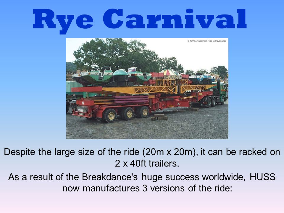Rye Carnival Despite the large size of the ride (20m x 20m), it can be racked on 2 x 40ft trailers.