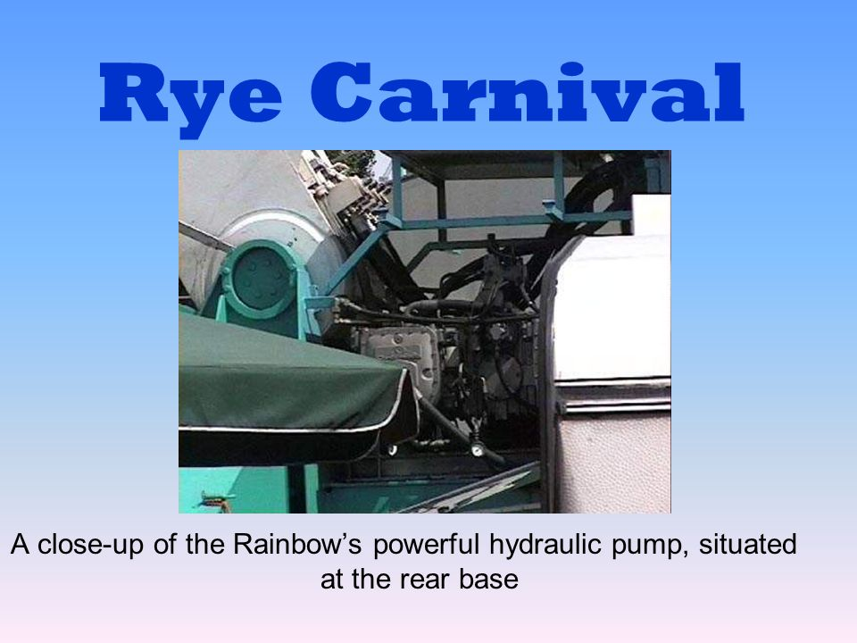 Rye Carnival A close-up of the Rainbow's powerful hydraulic pump, situated at the rear base
