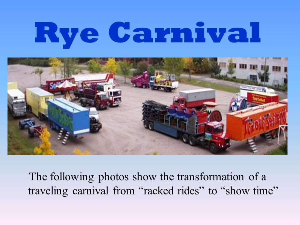 Rye Carnival The following photos show the transformation of a traveling carnival from racked rides to show time