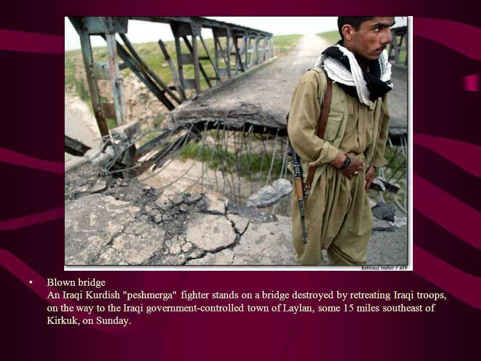 Blown bridge An Iraqi Kurdish peshmerga fighter stands on a bridge destroyed by retreating Iraqi troops, on the way to the Iraqi government-controlled town of Laylan, some 15 miles southeast of Kirkuk, on Sunday.