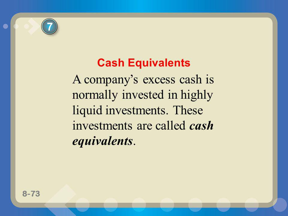 7 Cash Equivalents. A company's excess cash is normally invested in highly liquid investments.