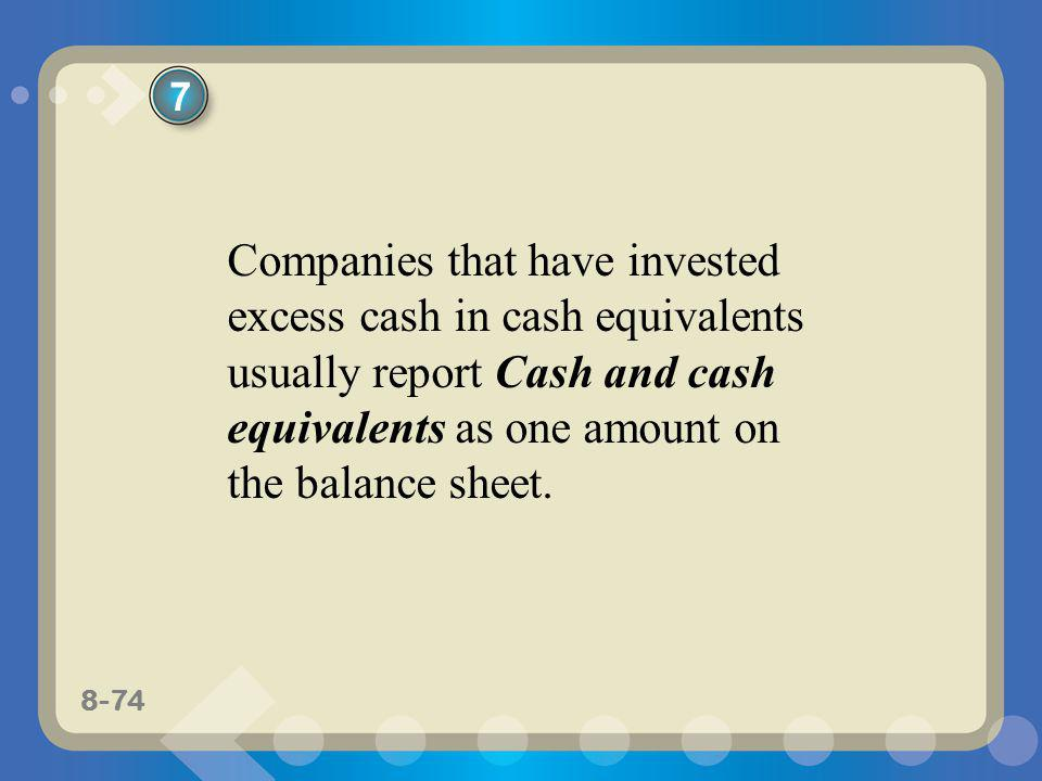 7 Companies that have invested excess cash in cash equivalents usually report Cash and cash equivalents as one amount on the balance sheet.