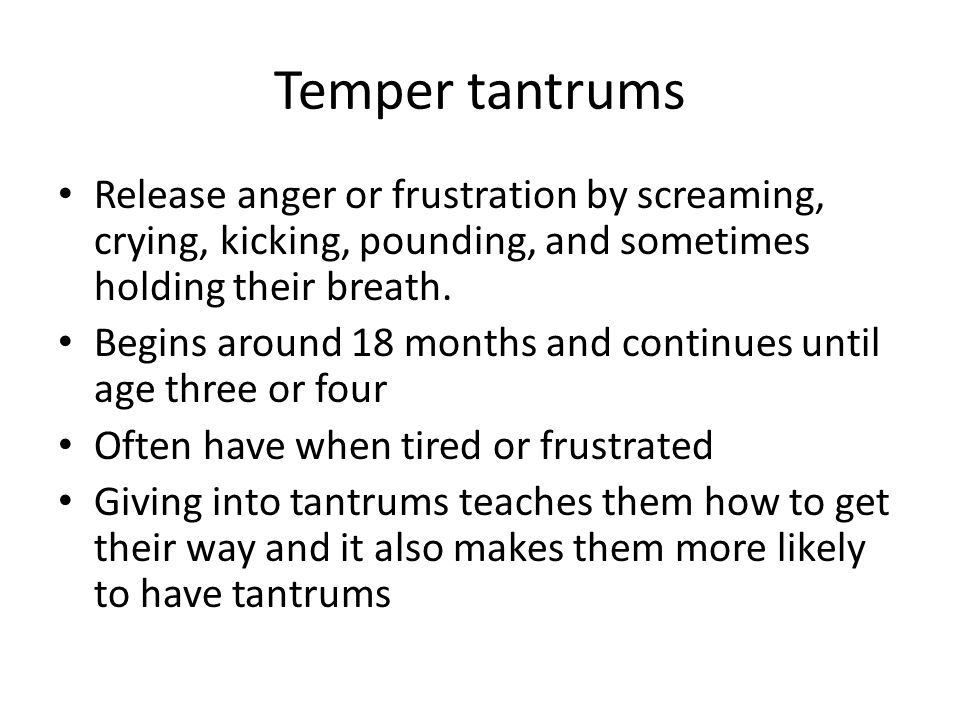 Temper tantrums Release anger or frustration by screaming, crying, kicking, pounding, and sometimes holding their breath.