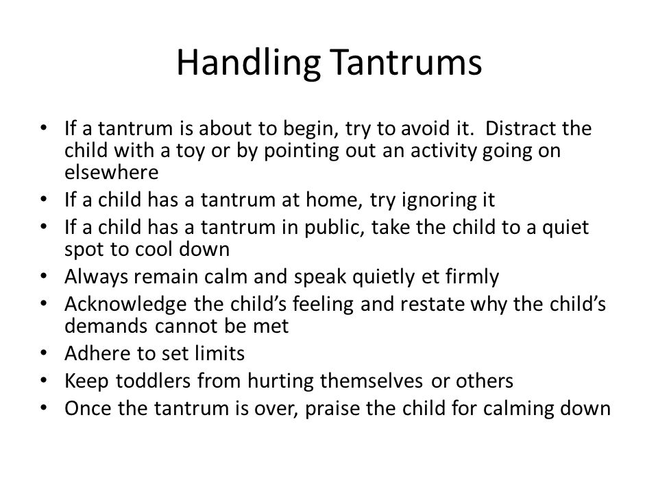 Handling Tantrums If a tantrum is about to begin, try to avoid it. Distract the child with a toy or by pointing out an activity going on elsewhere.