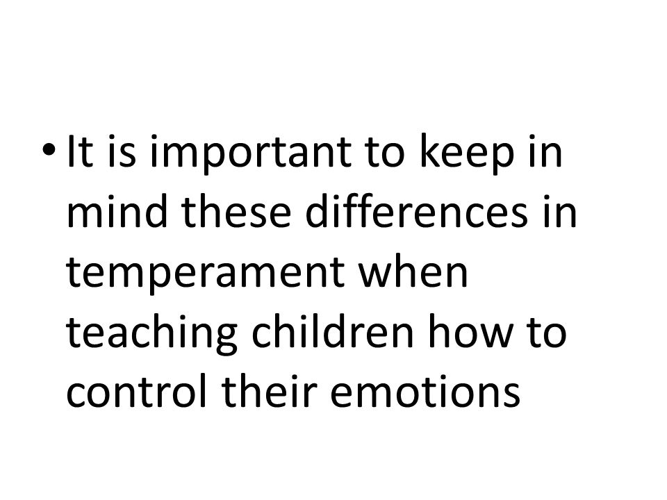 It is important to keep in mind these differences in temperament when teaching children how to control their emotions