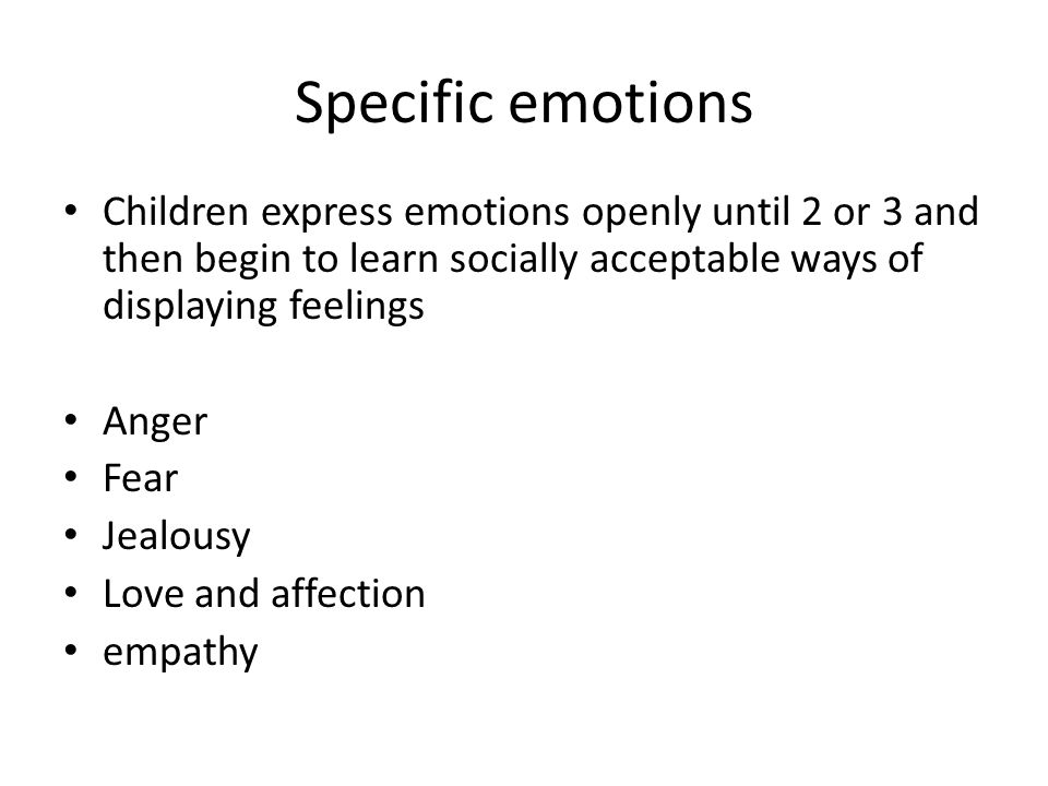 Specific emotions Children express emotions openly until 2 or 3 and then begin to learn socially acceptable ways of displaying feelings.