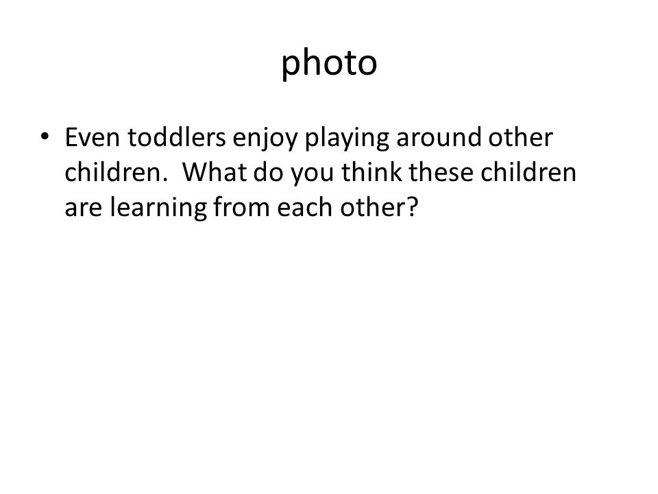 photo Even toddlers enjoy playing around other children.