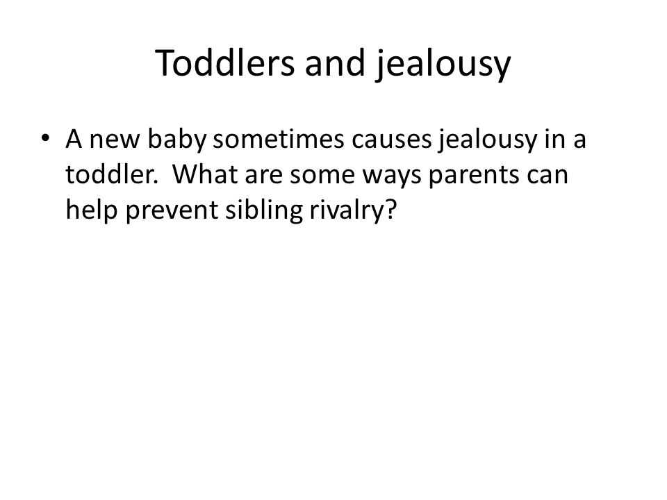 Toddlers and jealousy A new baby sometimes causes jealousy in a toddler.