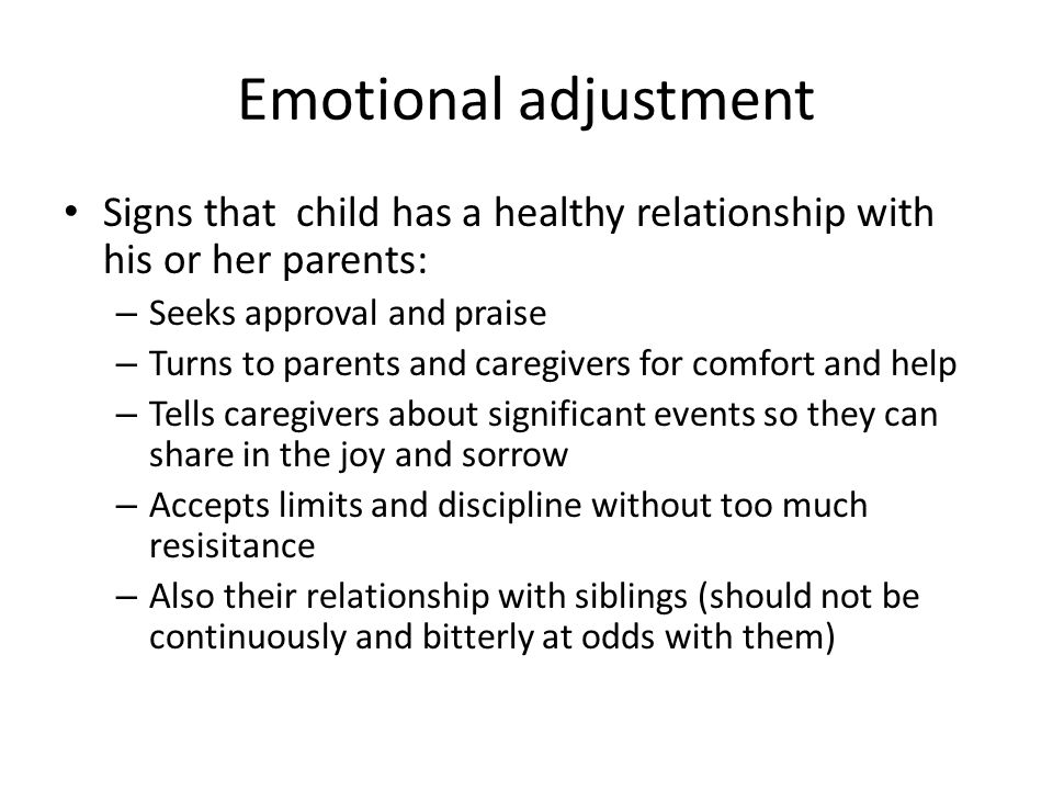Emotional adjustment Signs that child has a healthy relationship with his or her parents: Seeks approval and praise.